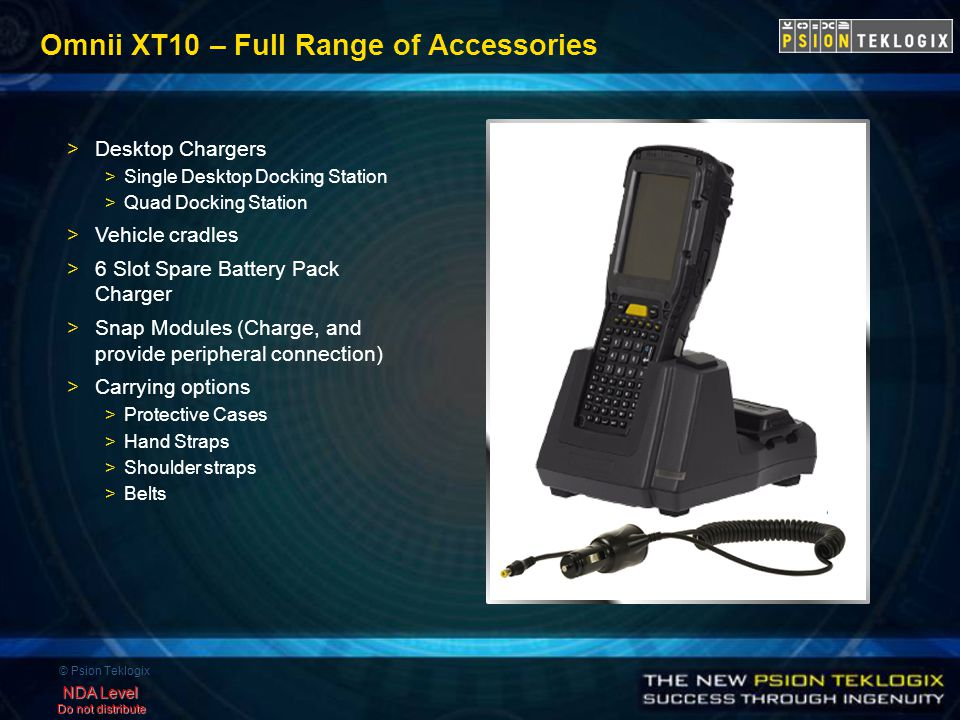 © Psion Teklogix NDA Level Do not distribute Omnii XT10 – Full Range of Accessories >Desktop Chargers >Single Desktop Docking Station >Quad Docking Station >Vehicle cradles >6 Slot Spare Battery Pack Charger >Snap Modules (Charge, and provide peripheral connection) >Carrying options >Protective Cases >Hand Straps >Shoulder straps >Belts