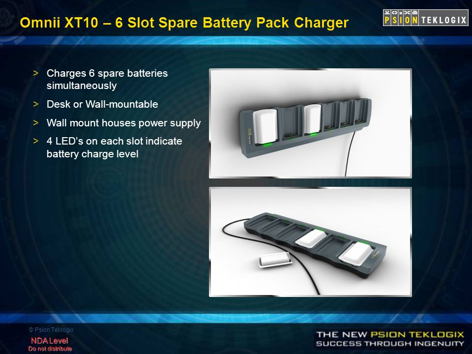 © Psion Teklogix NDA Level Do not distribute Omnii XT10 – 6 Slot Spare Battery Pack Charger >Charges 6 spare batteries simultaneously >Desk or Wall-mountable >Wall mount houses power supply >4 LED's on each slot indicate battery charge level