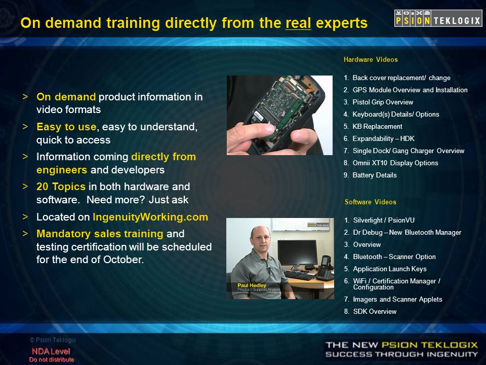 © Psion Teklogix NDA Level Do not distribute On demand training directly from the real experts >On demand product information in video formats >Easy to use, easy to understand, quick to access >Information coming directly from engineers and developers >20 Topics in both hardware and software.
