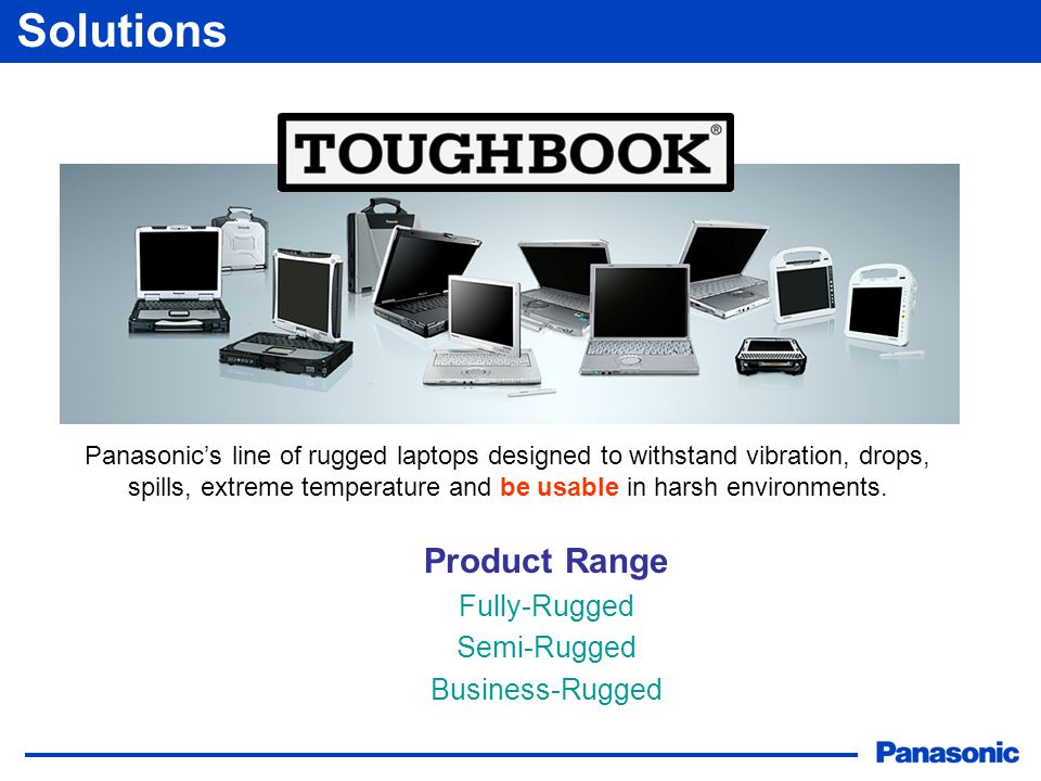 Solutions Product Range Fully-Rugged Semi-Rugged Business-Rugged Panasonic's line of rugged laptops designed to withstand vibration, drops, spills, extreme temperature and be usable in harsh environments.