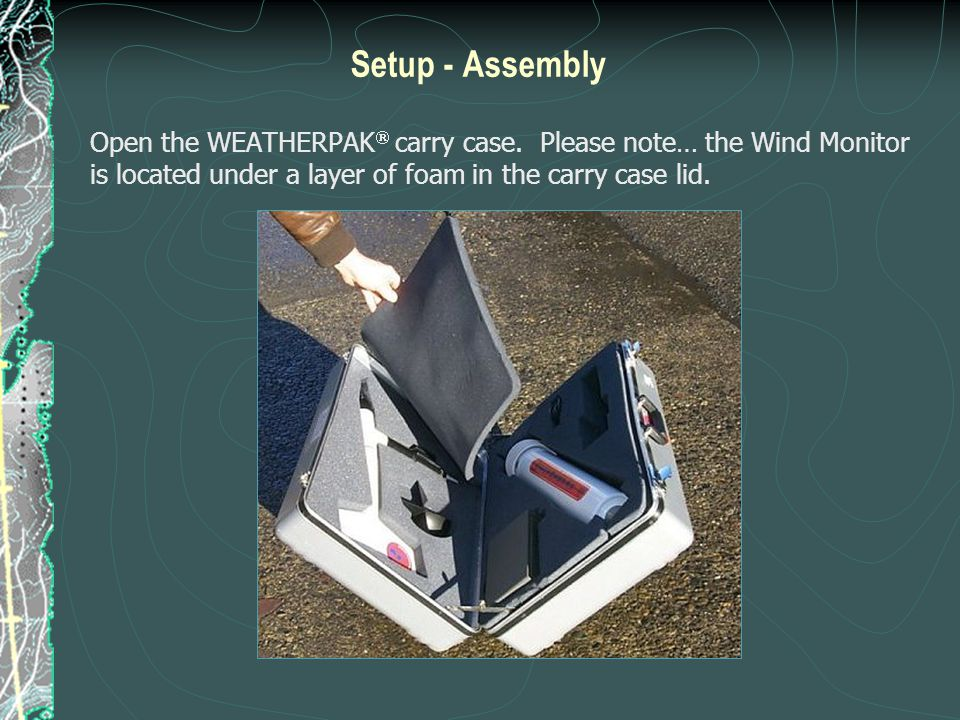 Setup - Assembly Open the WEATHERPAK  carry case. Please note… the Wind Monitor is located under a layer of foam in the carry case lid.