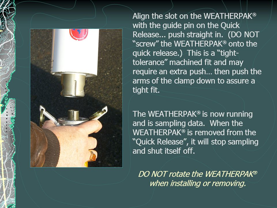 "Align the slot on the WEATHERPAK  with the guide pin on the Quick Release... push straight in. (DO NOT ""screw"" the WEATHERPAK  onto the quick releas"