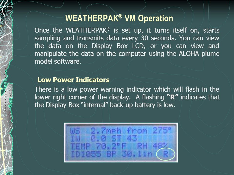WEATHERPAK ® VM Operation Once the WEATHERPAK  is set up, it turns itself on, starts sampling and transmits data every 30 seconds. You can view the d