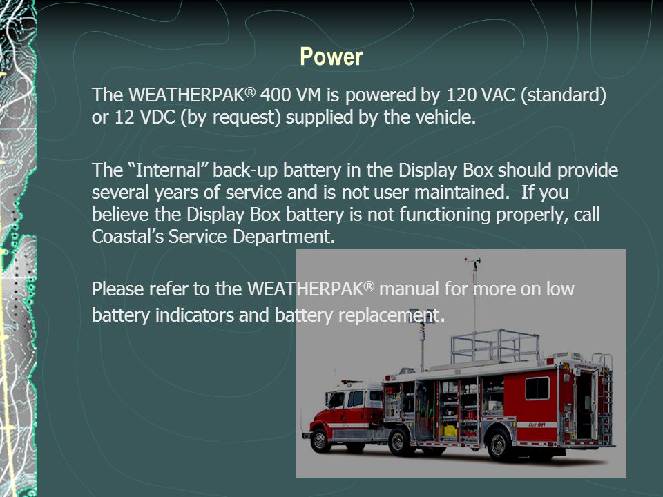 "Power The WEATHERPAK ® 400 VM is powered by 120 VAC (standard) or 12 VDC (by request) supplied by the vehicle. The ""Internal"" back-up battery in the D"
