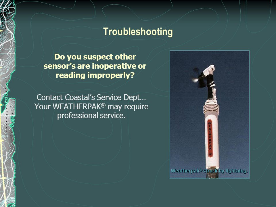 Troubleshooting Do you suspect other sensor's are inoperative or reading improperly? Contact Coastal's Service Dept… Your WEATHERPAK ® may require pro