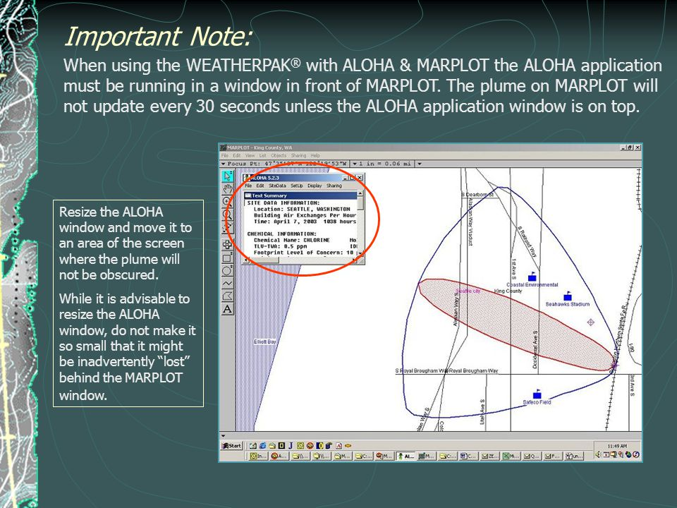 Important Note: When using the WEATHERPAK ® with ALOHA & MARPLOT the ALOHA application must be running in a window in front of MARPLOT. The plume on M