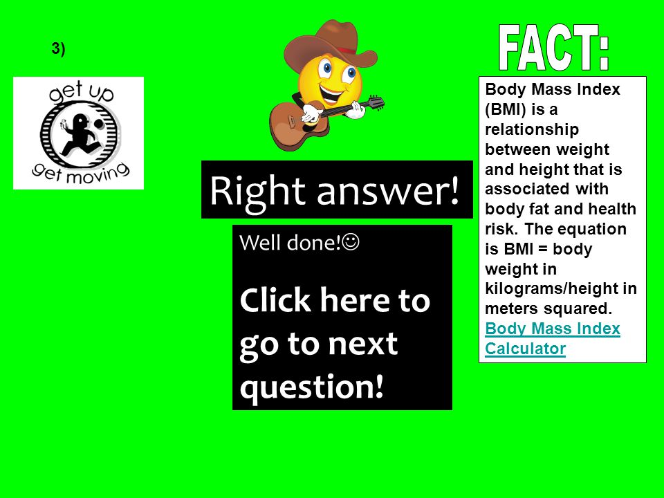 Right answer! 3) Body Mass Index (BMI) is a relationship between weight and height that is associated with body fat and health risk. The equation is B