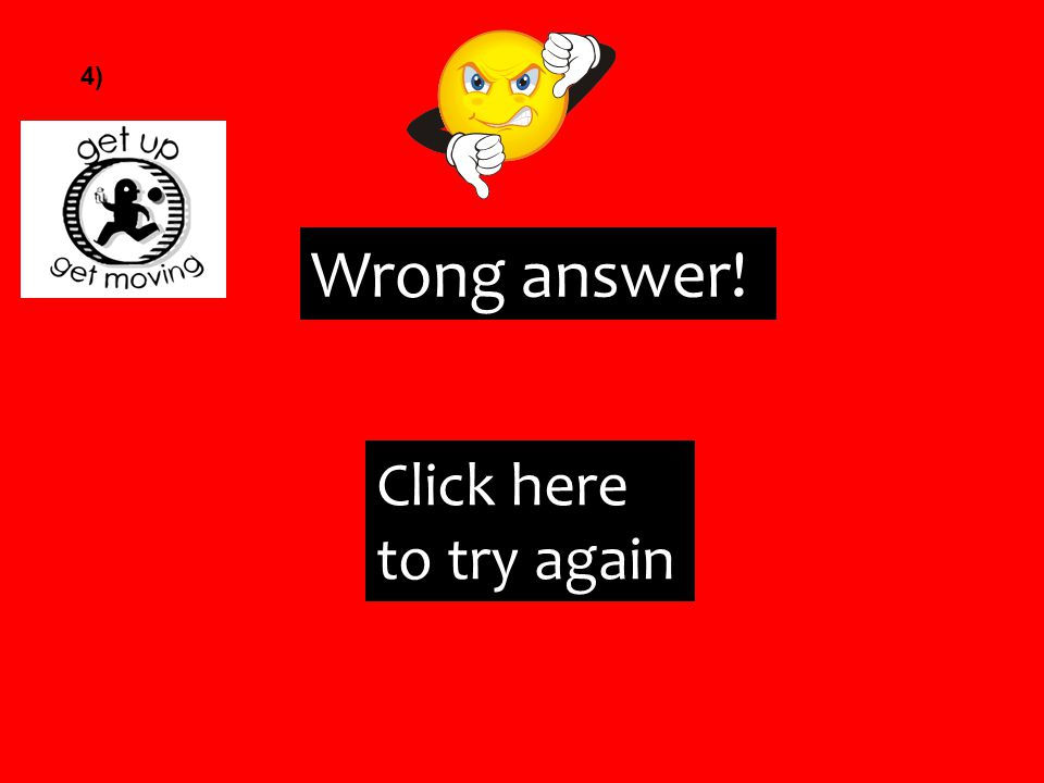 Wrong answer! Click here to try again 4)