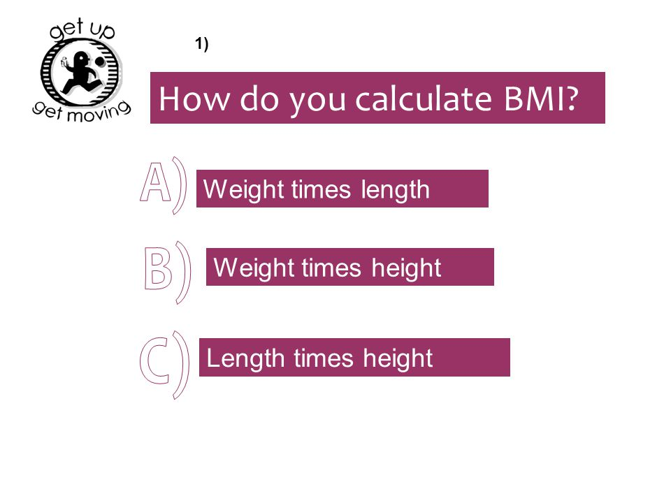 How do you calculate BMI? Weight times height Weight times length Length times height 1)