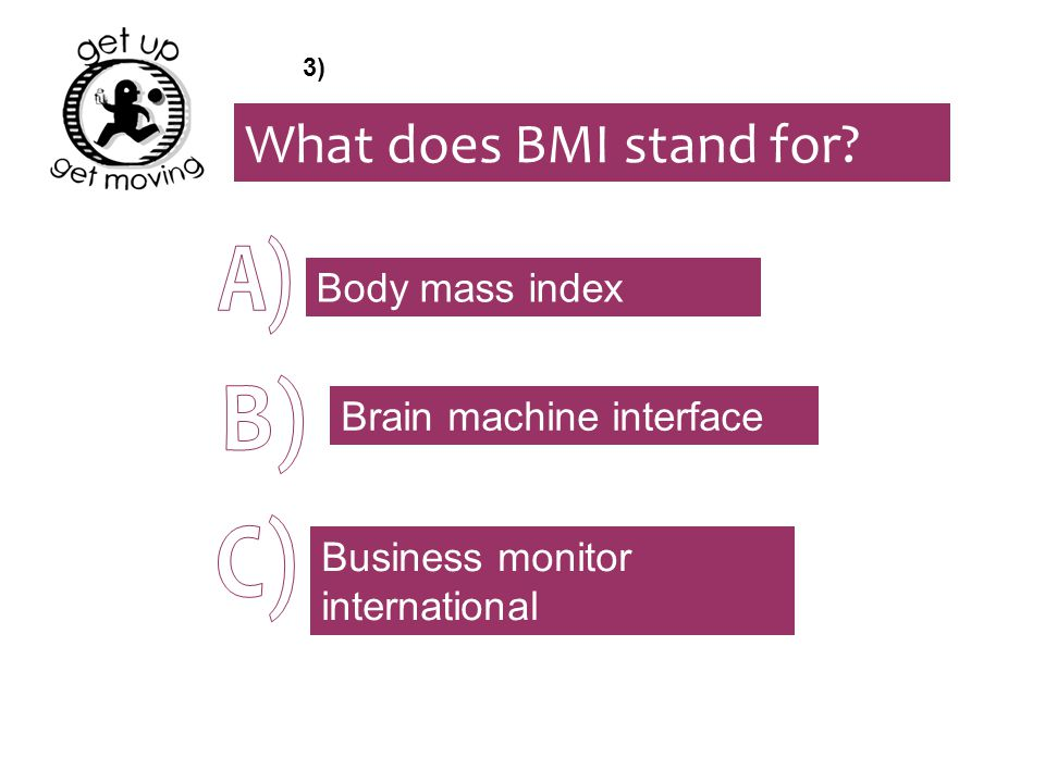 What does BMI stand for? Body mass index Brain machine interface Business monitor international 3)