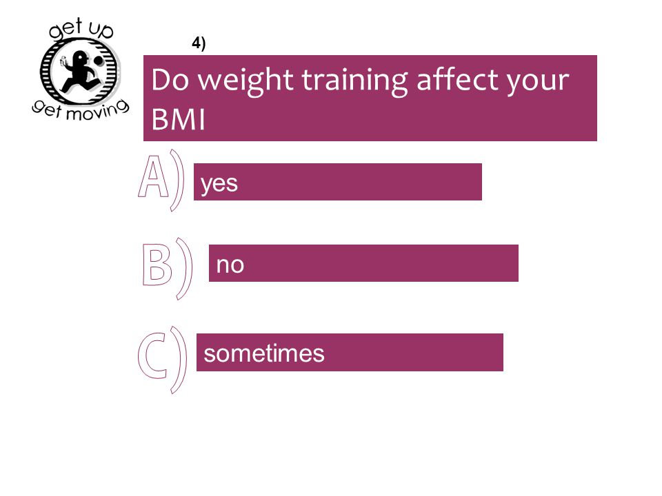 Do weight training affect your BMI yes no sometimes 4)