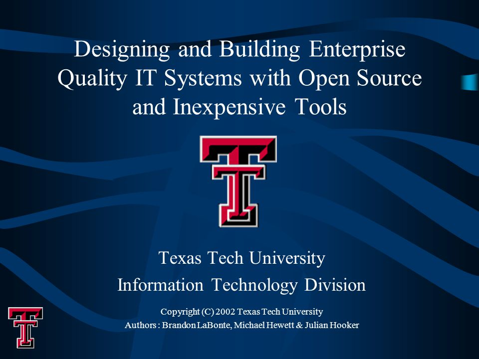 Designing and Building Enterprise Quality IT Systems with Open Source and Inexpensive Tools Texas Tech University Information Technology Division Copyright (C) 2002 Texas Tech University Authors : Brandon LaBonte, Michael Hewett & Julian Hooker
