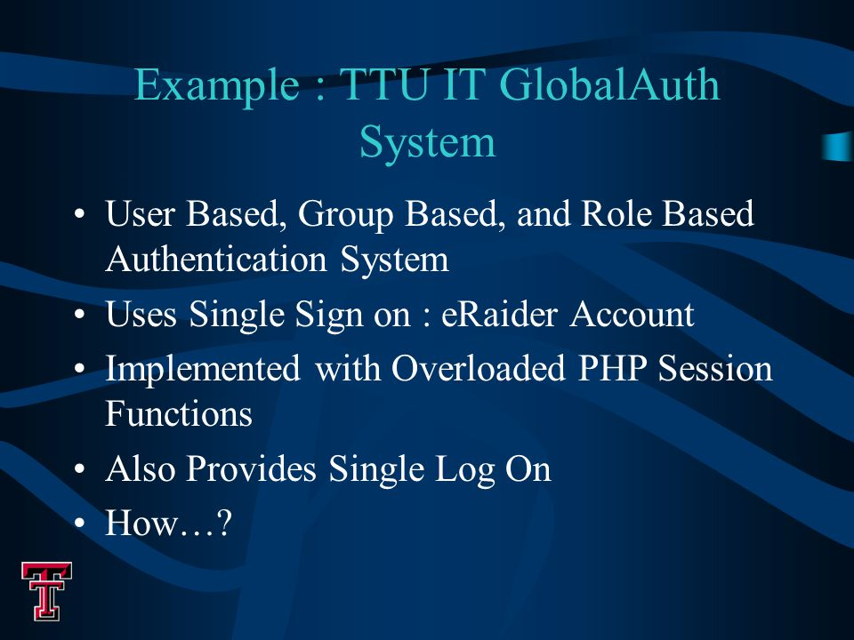 Example : TTU IT GlobalAuth System User Based, Group Based, and Role Based Authentication System Uses Single Sign on : eRaider Account Implemented with Overloaded PHP Session Functions Also Provides Single Log On How…?