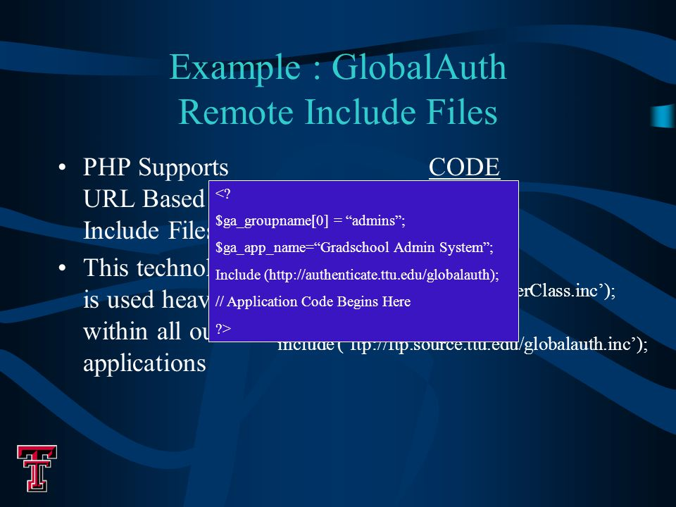Example : GlobalAuth Remote Include Files PHP Supports URL Based Include Files This technology is used heavily within all our applications CODE include ('localfile.inc'); include ('http://www.ttu.edu/userClass.inc'); include ('ftp://ftp.source.ttu.edu/globalauth.inc'); <.
