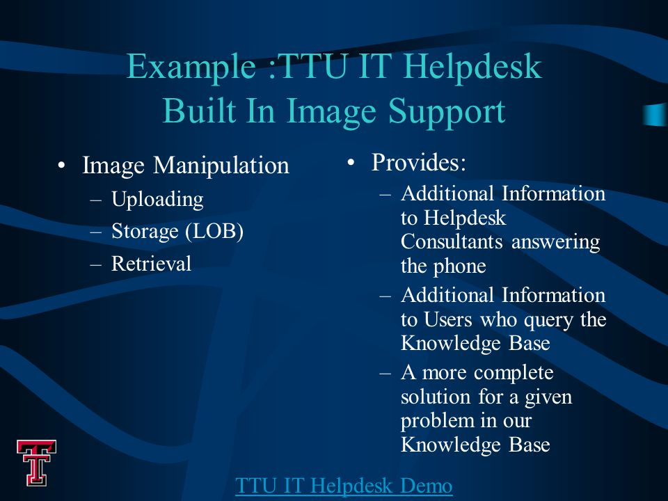 Example :TTU IT Helpdesk Built In Image Support Image Manipulation –Uploading –Storage (LOB) –Retrieval Provides: –Additional Information to Helpdesk Consultants answering the phone –Additional Information to Users who query the Knowledge Base –A more complete solution for a given problem in our Knowledge Base TTU IT Helpdesk Demo