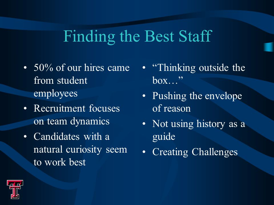Finding the Best Staff 50% of our hires came from student employees Recruitment focuses on team dynamics Candidates with a natural curiosity seem to work best Thinking outside the box… Pushing the envelope of reason Not using history as a guide Creating Challenges