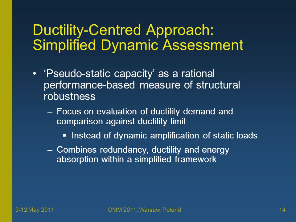 'Pseudo-static capacity' as a rational performance-based measure of structural robustness –Focus on evaluation of ductility demand and comparison against ductility limit  Instead of dynamic amplification of static loads –Combines redundancy, ductility and energy absorption within a simplified framework 9-12 May 2011 CMM 2011, Warsaw, Poland 14 Ductility-Centred Approach: Simplified Dynamic Assessment