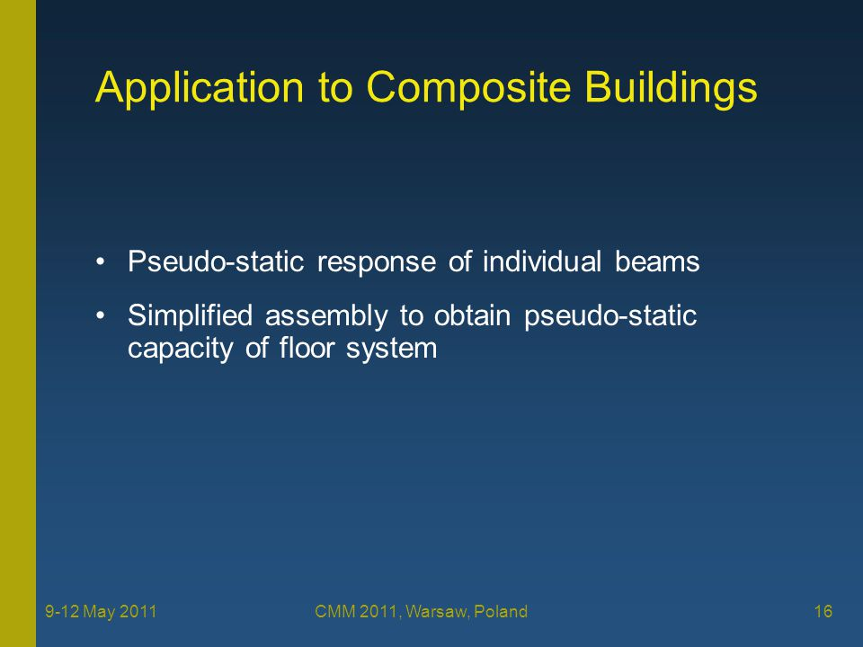 Application to Composite Buildings Pseudo-static response of individual beams Simplified assembly to obtain pseudo-static capacity of floor system 16 9-12 May 2011 CMM 2011, Warsaw, Poland