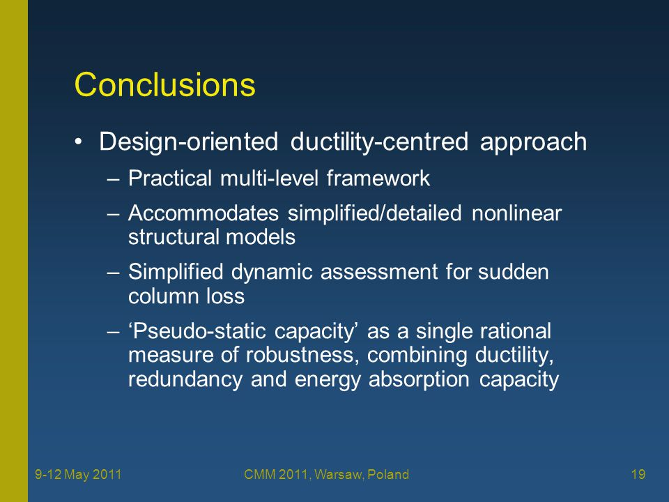9-12 May 2011 CMM 2011, Warsaw, Poland 19 Conclusions Design-oriented ductility-centred approach –Practical multi-level framework –Accommodates simplified/detailed nonlinear structural models –Simplified dynamic assessment for sudden column loss –'Pseudo-static capacity' as a single rational measure of robustness, combining ductility, redundancy and energy absorption capacity