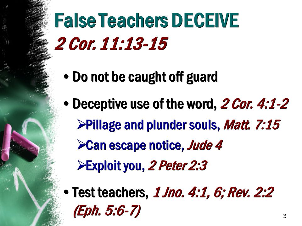 3 False Teachers DECEIVE 2 Cor. 11:13-15 Do not be caught off guard Deceptive use of the word, 2 Cor. 4:1-2  Pillage and plunder souls, Matt. 7:15 