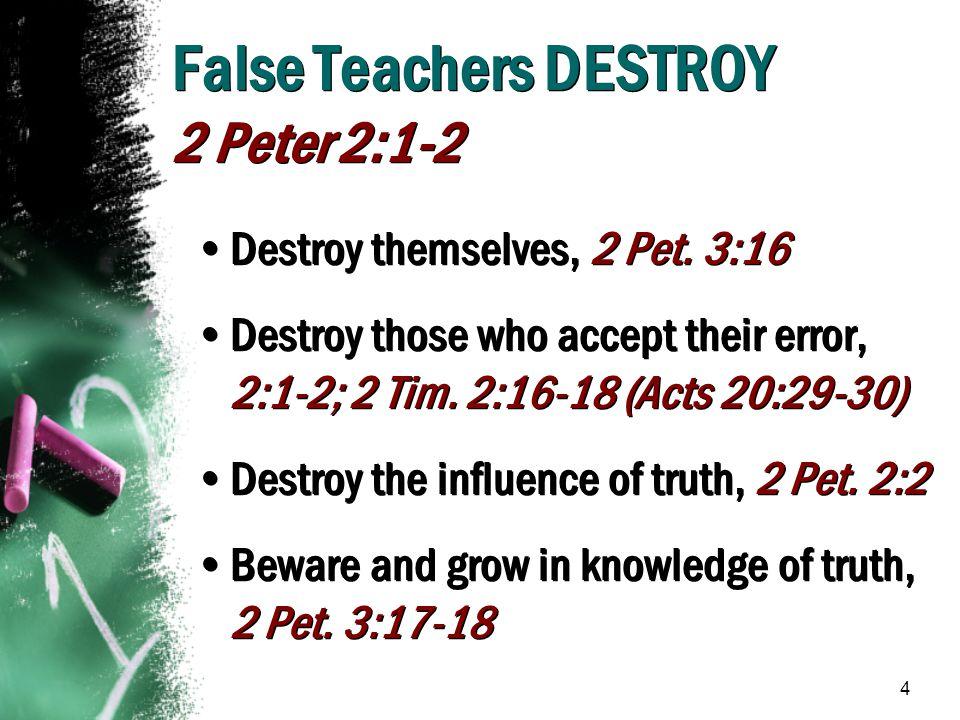 4 False Teachers DESTROY 2 Peter 2:1-2 Destroy themselves, 2 Pet. 3:16 Destroy those who accept their error, 2:1-2; 2 Tim. 2:16-18 (Acts 20:29-30) Des