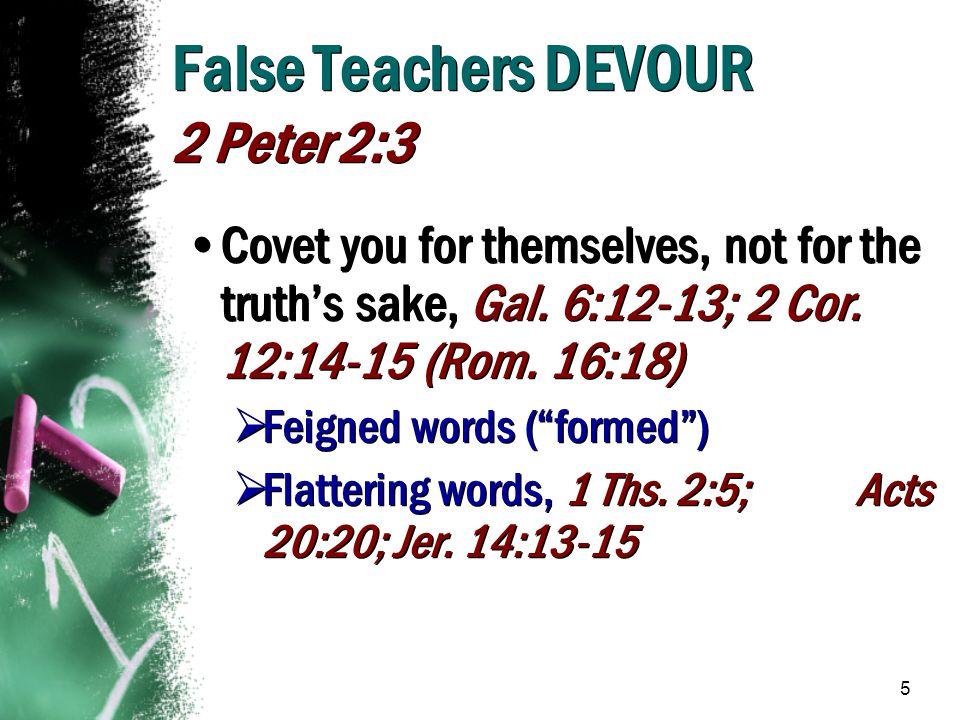 "5 False Teachers DEVOUR 2 Peter 2:3 Covet you for themselves, not for the truth's sake, Gal. 6:12-13; 2 Cor. 12:14-15 (Rom. 16:18)  Feigned words (""f"