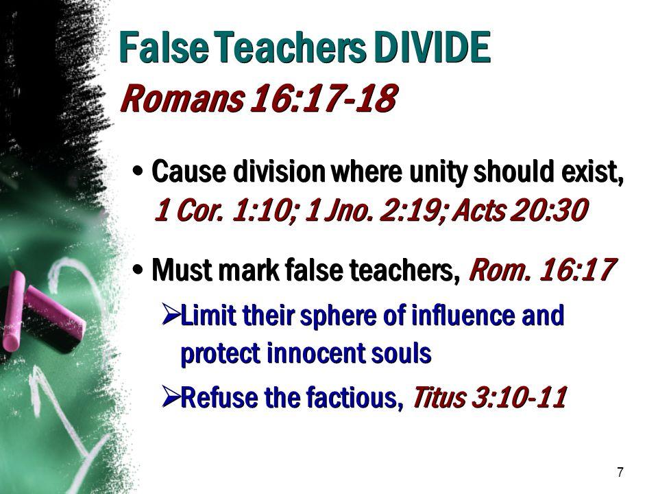 7 False Teachers DIVIDE Romans 16:17-18 Cause division where unity should exist, 1 Cor. 1:10; 1 Jno. 2:19; Acts 20:30 Must mark false teachers, Rom. 1
