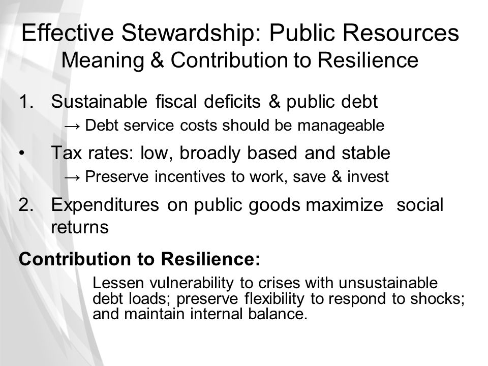 Effective Stewardship: Public Resources Meaning & Contribution to Resilience 1.Sustainable fiscal deficits & public debt → Debt service costs should b