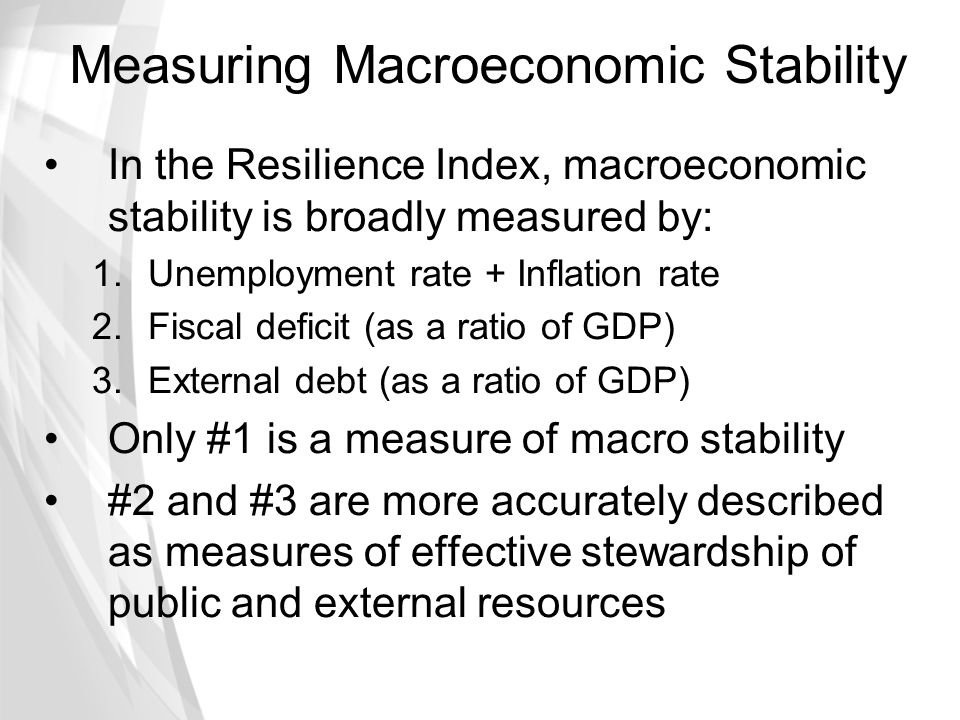 Measuring Macroeconomic Stability In the Resilience Index, macroeconomic stability is broadly measured by: 1.Unemployment rate + Inflation rate 2.Fisc