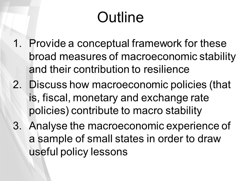 Outline 1.Provide a conceptual framework for these broad measures of macroeconomic stability and their contribution to resilience 2.Discuss how macroe