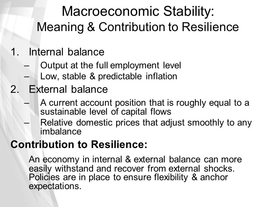 Macroeconomic Stability: Meaning & Contribution to Resilience 1.Internal balance –Output at the full employment level –Low, stable & predictable infla