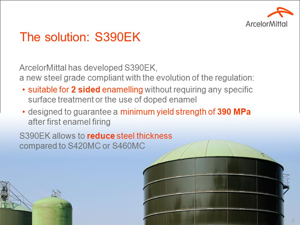 ArcelorMittal has developed S390EK, a new steel grade compliant with the evolution of the regulation: suitable for 2 sided enamelling without requiring any specific surface treatment or the use of doped enamel designed to guarantee a minimum yield strength of 390 MPa after first enamel firing S390EK allows to reduce steel thickness compared to S420MC or S460MC The solution: S390EK 6