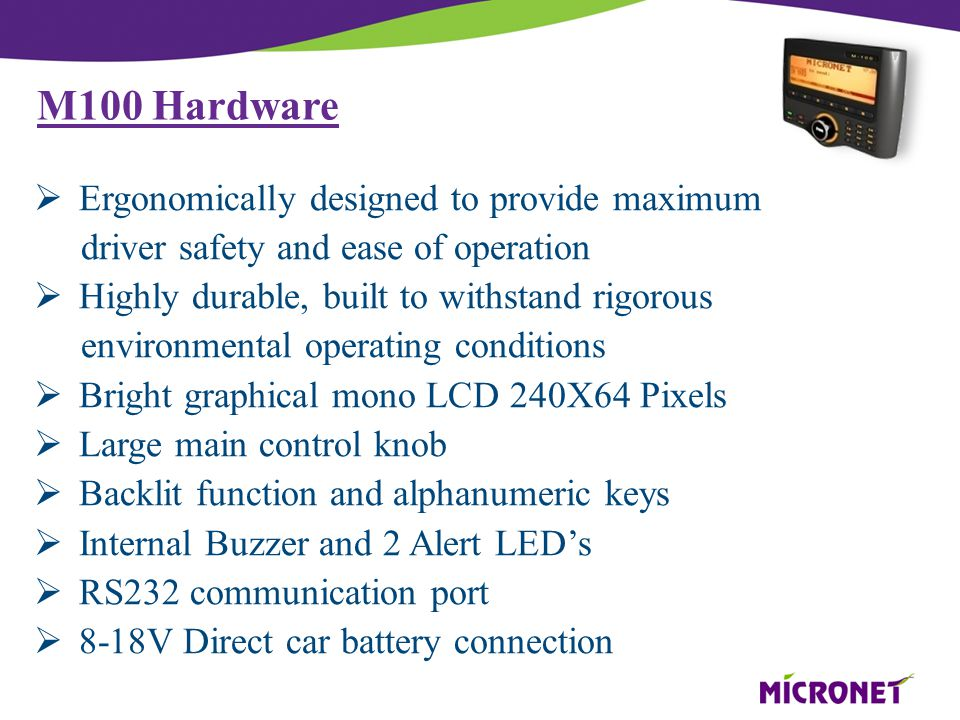M100 Hardware  Ergonomically designed to provide maximum driver safety and ease of operation  Highly durable, built to withstand rigorous environmental operating conditions  Bright graphical mono LCD 240X64 Pixels  Large main control knob  Backlit function and alphanumeric keys  Internal Buzzer and 2 Alert LED's  RS232 communication port  8-18V Direct car battery connection