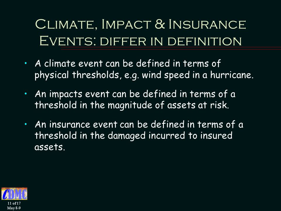 11 of 17 May 8-9 Climate, Impact & Insurance Events: differ in definition A climate event can be defined in terms of physical thresholds, e.g.