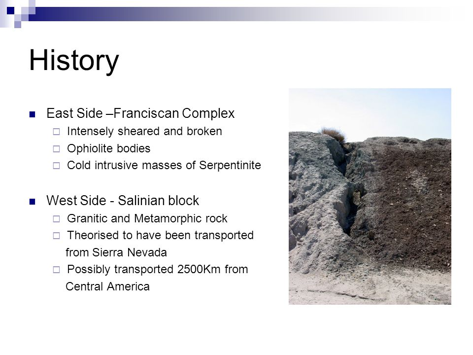 History East Side –Franciscan Complex  Intensely sheared and broken  Ophiolite bodies  Cold intrusive masses of Serpentinite West Side - Salinian block  Granitic and Metamorphic rock  Theorised to have been transported from Sierra Nevada  Possibly transported 2500Km from Central America