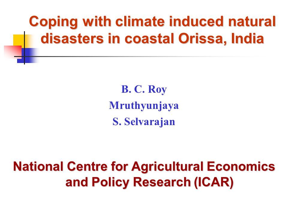 Coping with climate induced natural disasters in coastal Orissa, India B. C. Roy Mruthyunjaya S. Selvarajan National Centre for Agricultural Economics