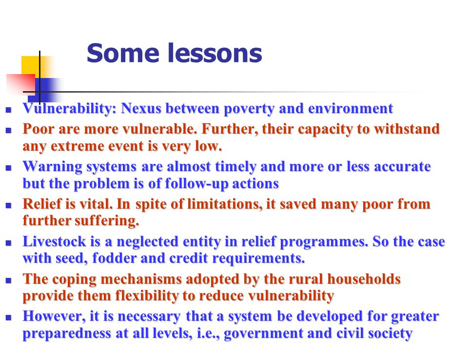 Some lessons Vulnerability: Nexus between poverty and environment Vulnerability: Nexus between poverty and environment Poor are more vulnerable. Furth