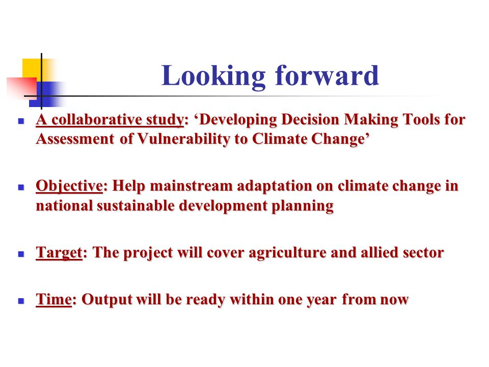 Looking forward A collaborative study: 'Developing Decision Making Tools for Assessment of Vulnerability to Climate Change' A collaborative study: 'Developing Decision Making Tools for Assessment of Vulnerability to Climate Change' Objective: Help mainstream adaptation on climate change in national sustainable development planning Objective: Help mainstream adaptation on climate change in national sustainable development planning Target: The project will cover agriculture and allied sector Target: The project will cover agriculture and allied sector Time: Output will be ready within one year from now Time: Output will be ready within one year from now