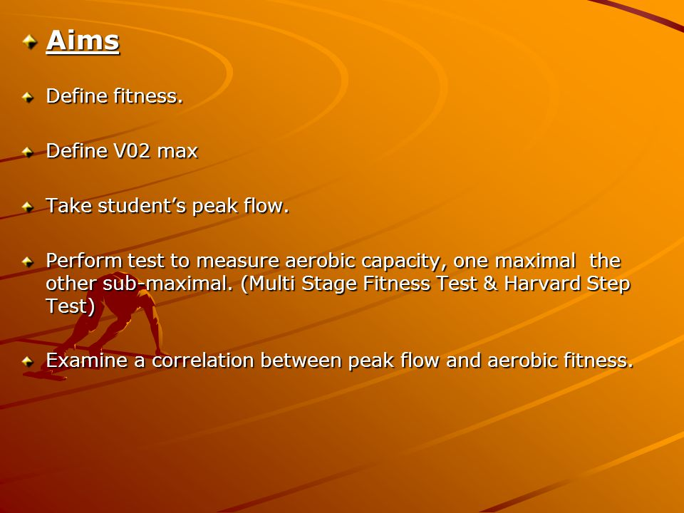 Aims Define fitness. Define V02 max Take student's peak flow.