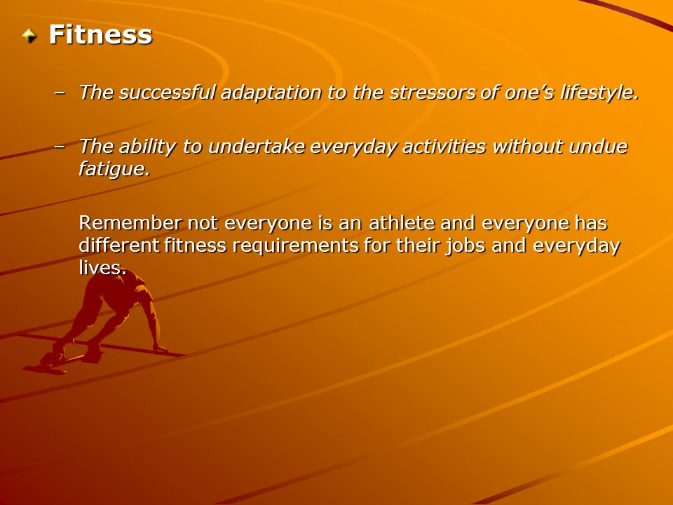 Fitness –The successful adaptation to the stressors of one's lifestyle. –The ability to undertake everyday activities without undue fatigue. Remember