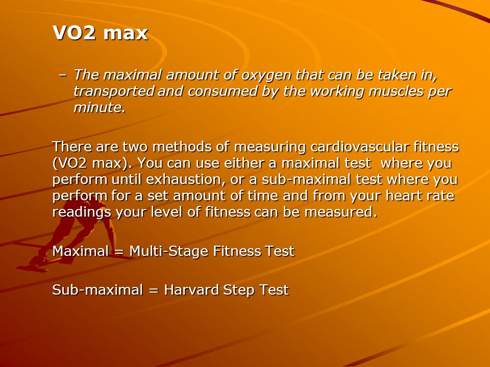 VO2 max –The maximal amount of oxygen that can be taken in, transported and consumed by the working muscles per minute. There are two methods of measu