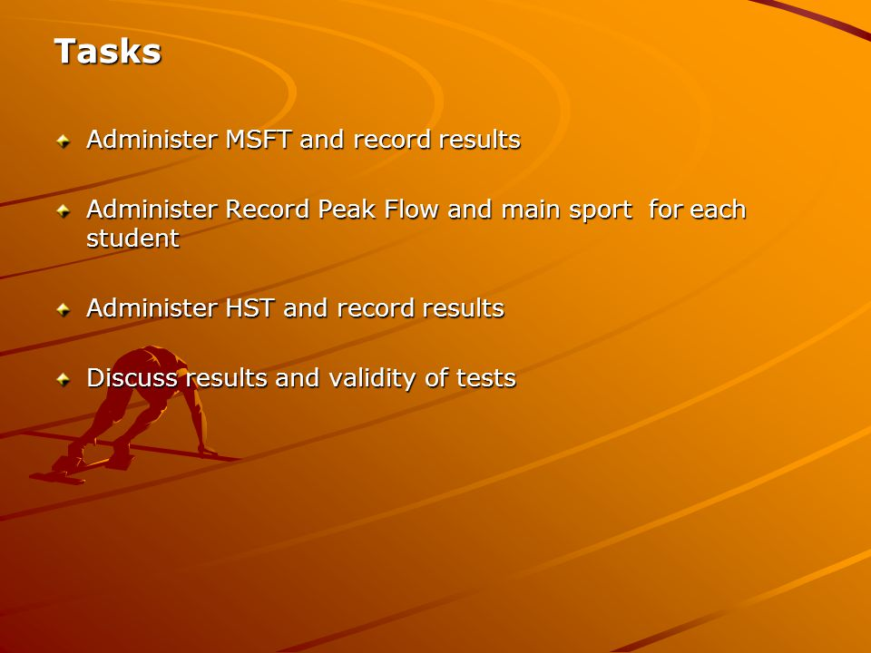 Tasks Administer MSFT and record results Administer Record Peak Flow and main sport for each student Administer HST and record results Discuss results