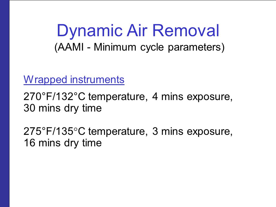 Dynamic Air Removal (AAMI - Minimum cycle parameters) Wrapped instruments 270°F/132°C temperature, 4 mins exposure, 30 mins dry time 275°F/135°C tempe