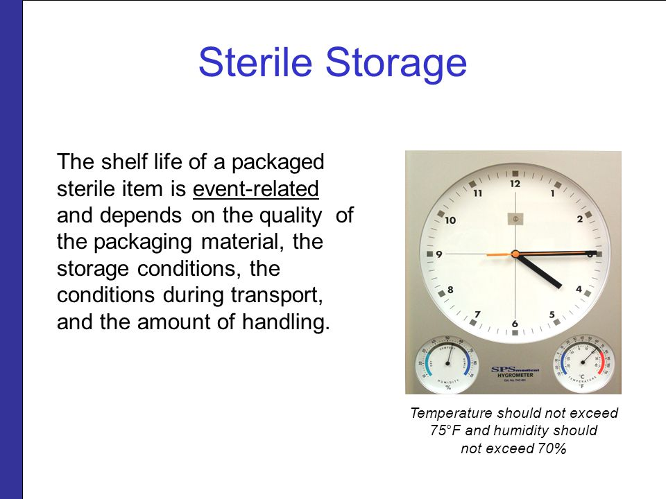 Sterile Storage The shelf life of a packaged sterile item is event-related and depends on the quality of the packaging material, the storage condition
