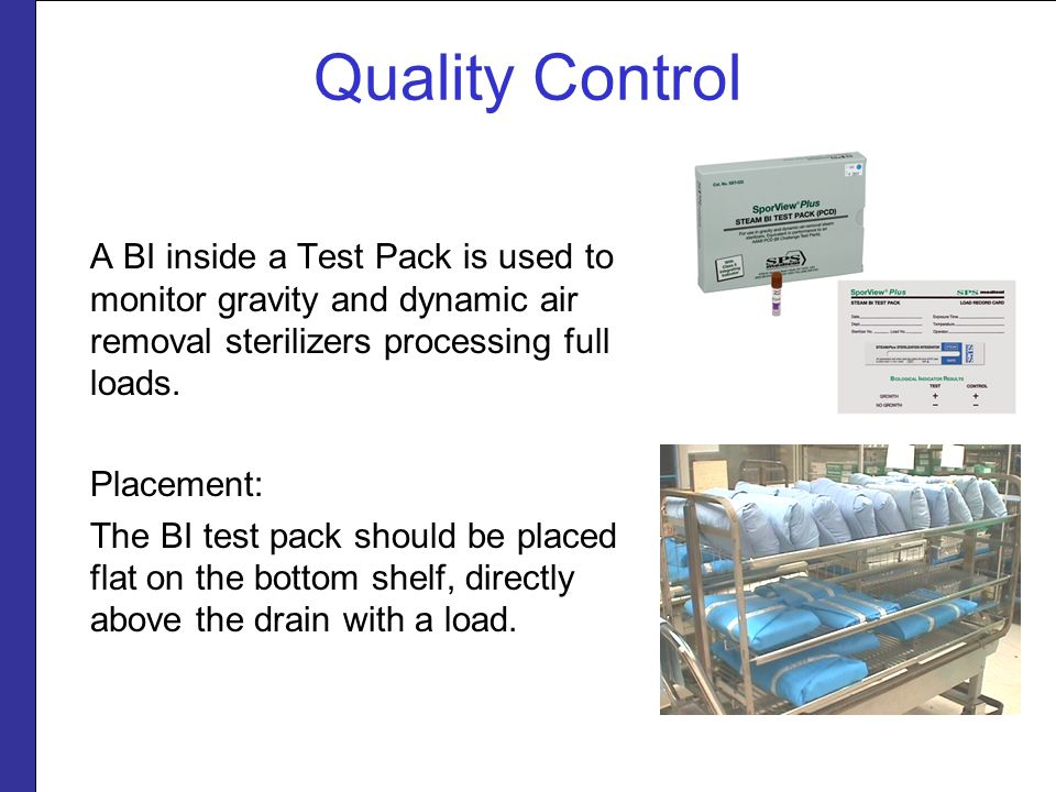 Quality Control A BI inside a Test Pack is used to monitor gravity and dynamic air removal sterilizers processing full loads. Placement: The BI test p