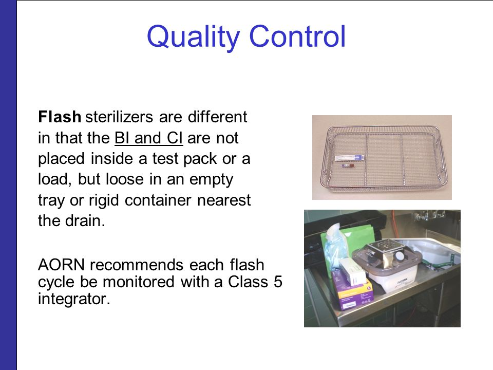 Quality Control Flash sterilizers are different in that the BI and CI are not placed inside a test pack or a load, but loose in an empty tray or rigid