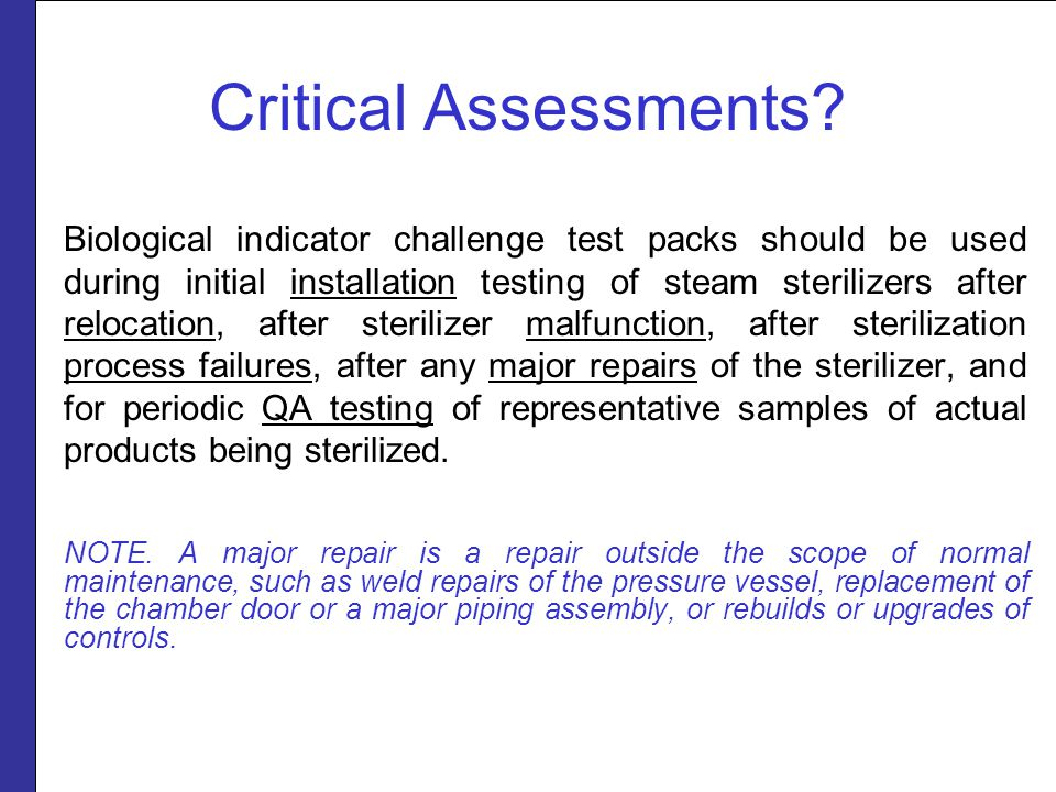 Critical Assessments? Biological indicator challenge test packs should be used during initial installation testing of steam sterilizers after relocati