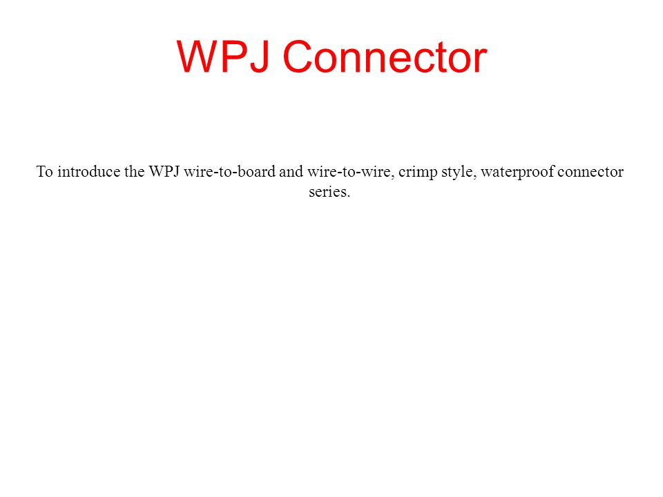 WPJ Connector To introduce the WPJ wire-to-board and wire-to-wire, crimp style, waterproof connector series.