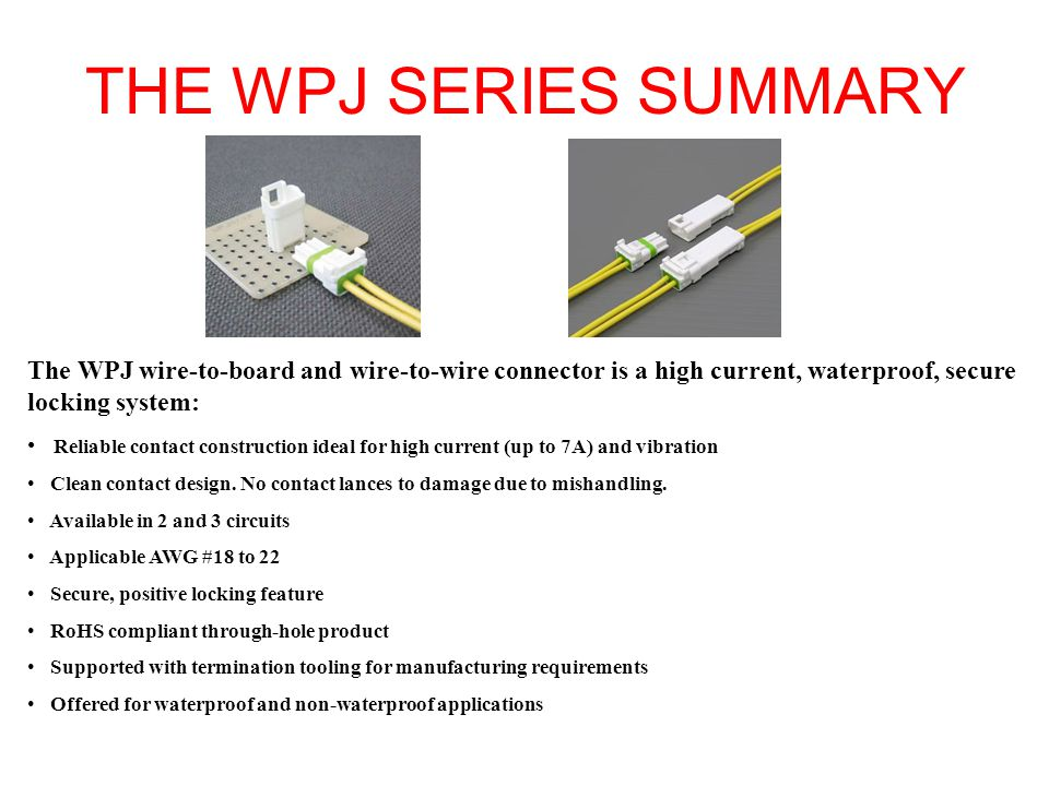 THE WPJ SERIES SUMMARY The WPJ wire-to-board and wire-to-wire connector is a high current, waterproof, secure locking system: Reliable contact constru