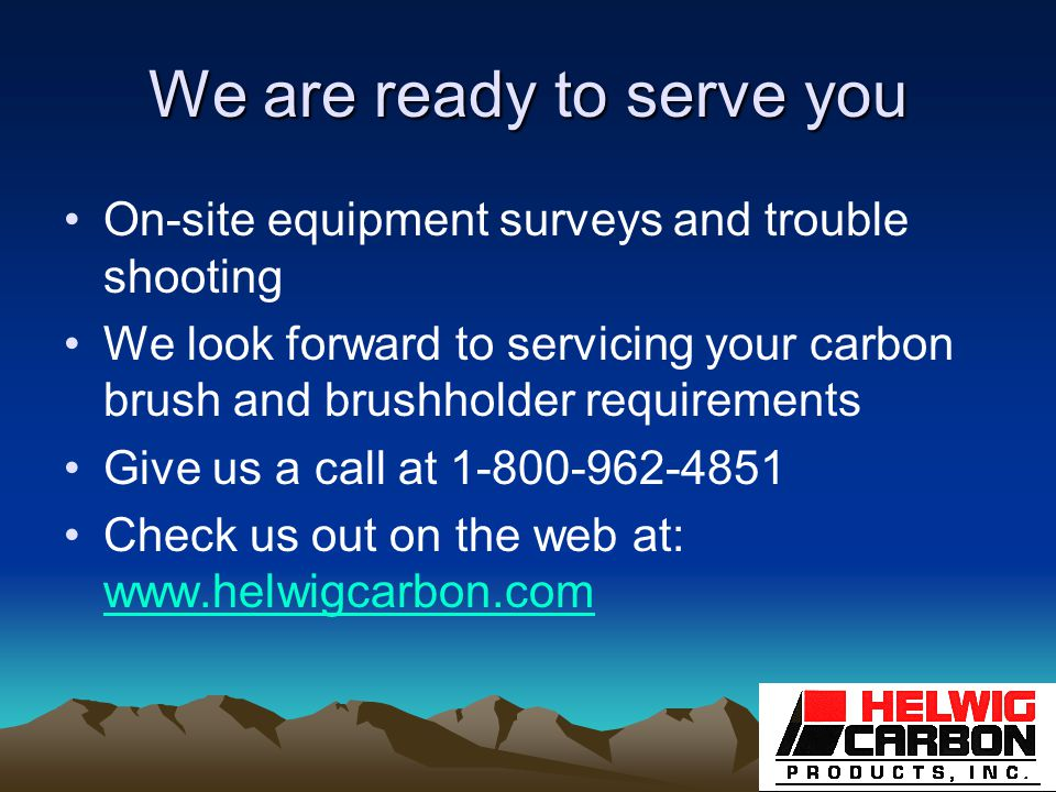 We are ready to serve you On-site equipment surveys and trouble shooting We look forward to servicing your carbon brush and brushholder requirements Give us a call at 1-800-962-4851 Check us out on the web at: www.helwigcarbon.com www.helwigcarbon.com